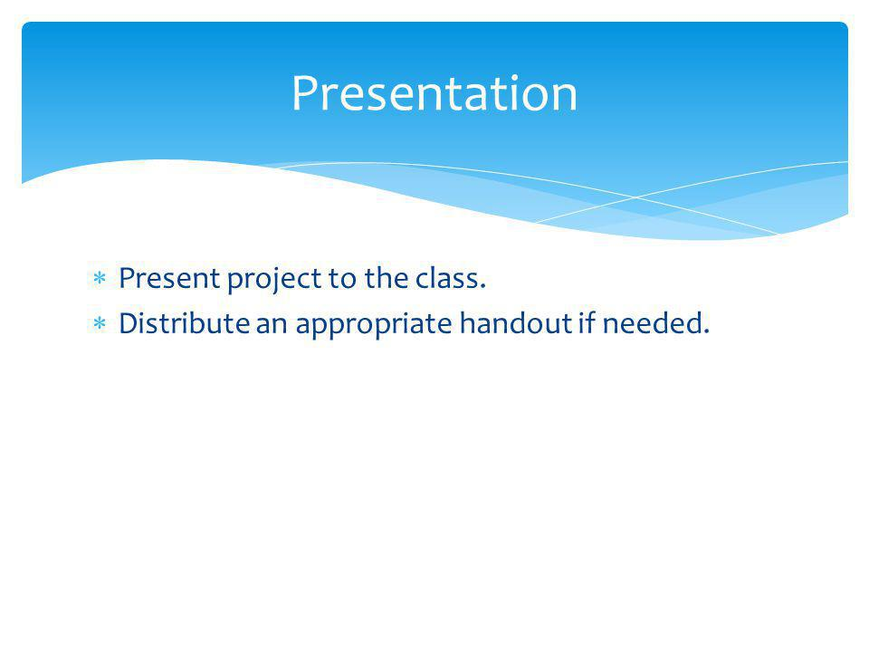  Present project to the class.  Distribute an appropriate handout if needed. Presentation