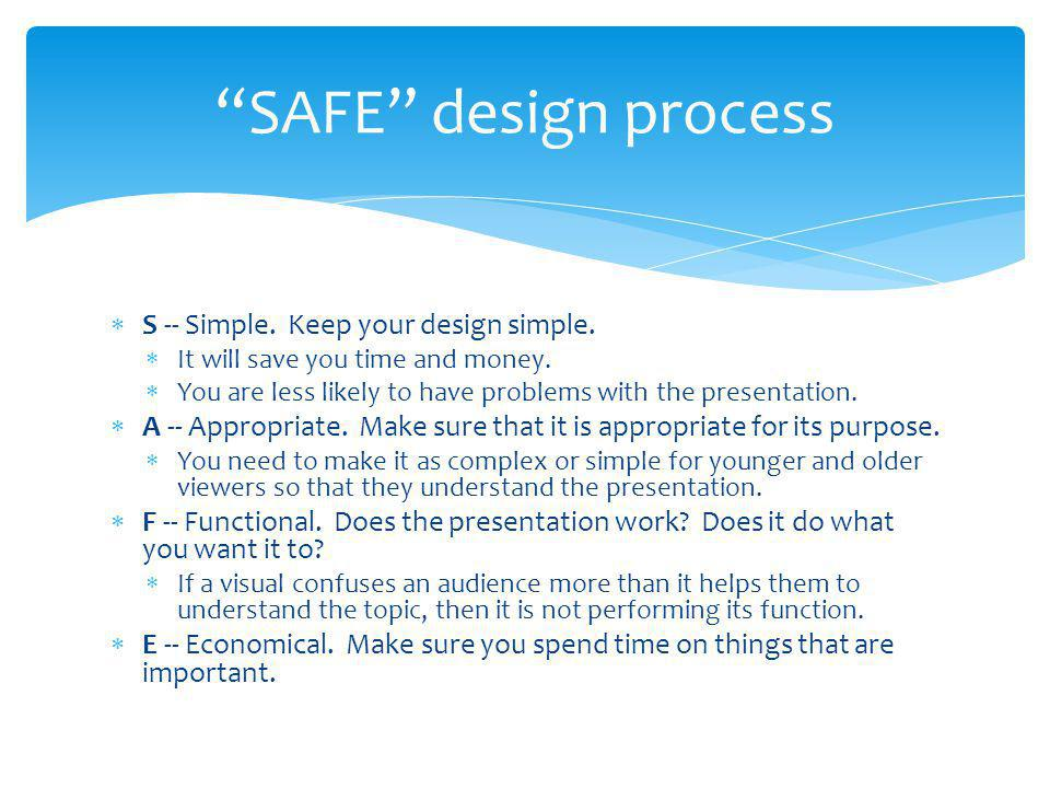 S -- Simple. Keep your design simple.  It will save you time and money.  You are less likely to have problems with the presentation.  A -- Approp