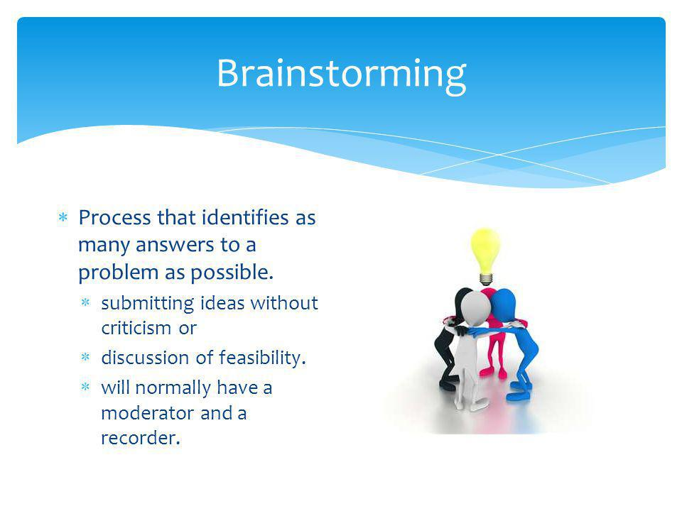 Brainstorming  Process that identifies as many answers to a problem as possible.  submitting ideas without criticism or  discussion of feasibility.