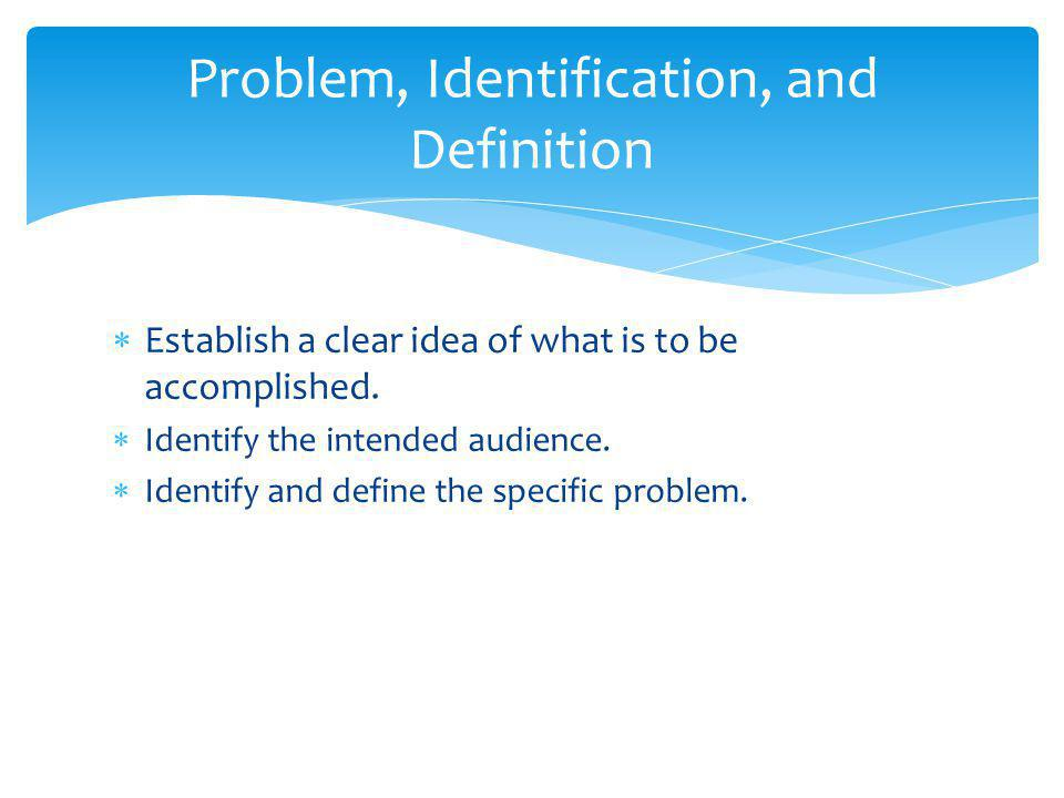  Establish a clear idea of what is to be accomplished.  Identify the intended audience.  Identify and define the specific problem. Problem, Identif