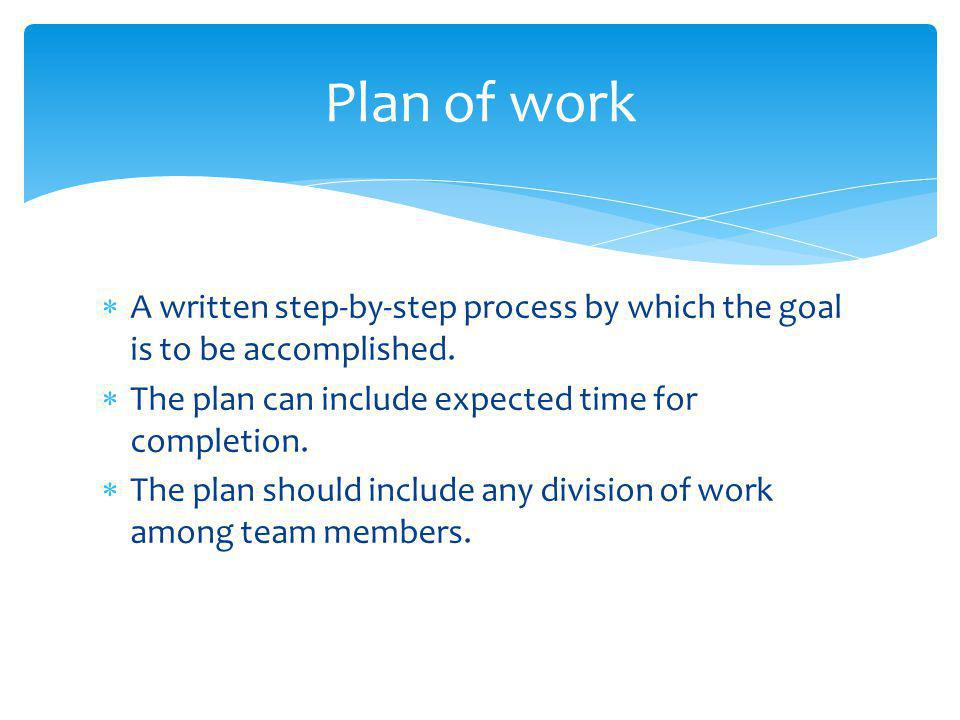  A written step-by-step process by which the goal is to be accomplished.  The plan can include expected time for completion.  The plan should inclu