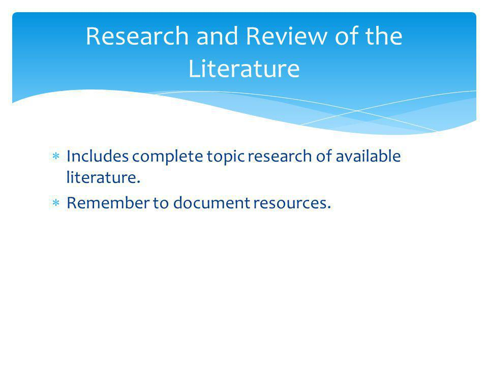  Includes complete topic research of available literature.  Remember to document resources. Research and Review of the Literature