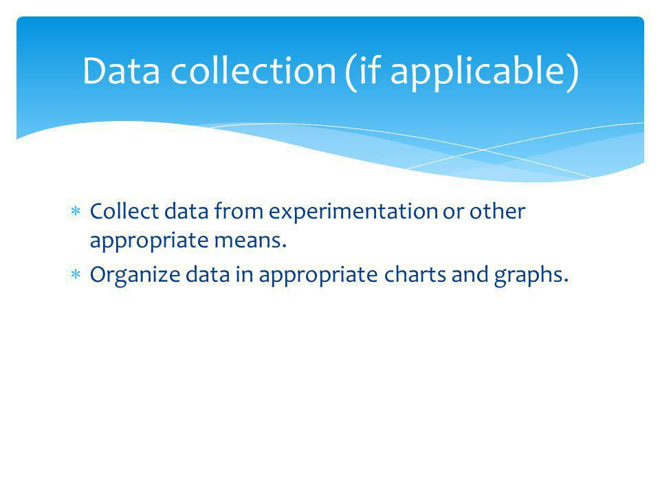  Collect data from experimentation or other appropriate means.  Organize data in appropriate charts and graphs. Data collection (if applicable)