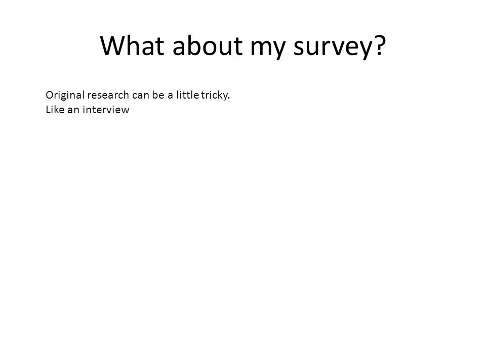What about my survey Original research can be a little tricky. Like an interview