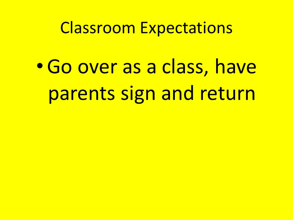 Classroom Expectations Go over as a class, have parents sign and return