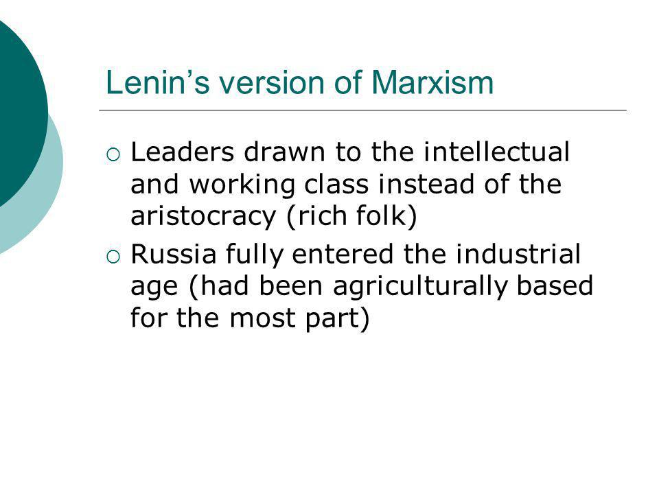 Lenin's version of Marxism  Leaders drawn to the intellectual and working class instead of the aristocracy (rich folk)  Russia fully entered the ind