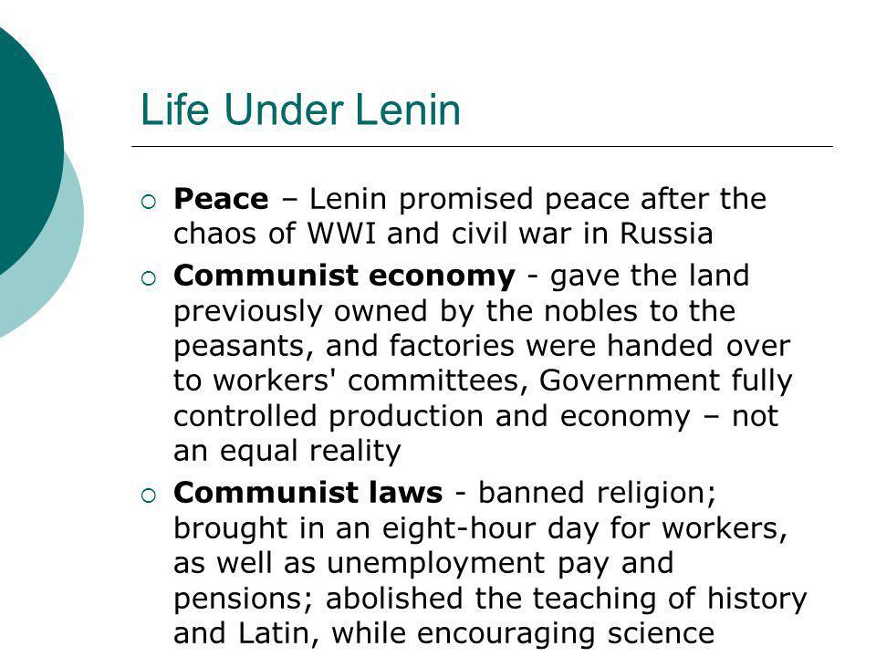 Life Under Lenin  Peace – Lenin promised peace after the chaos of WWI and civil war in Russia  Communist economy - gave the land previously owned by