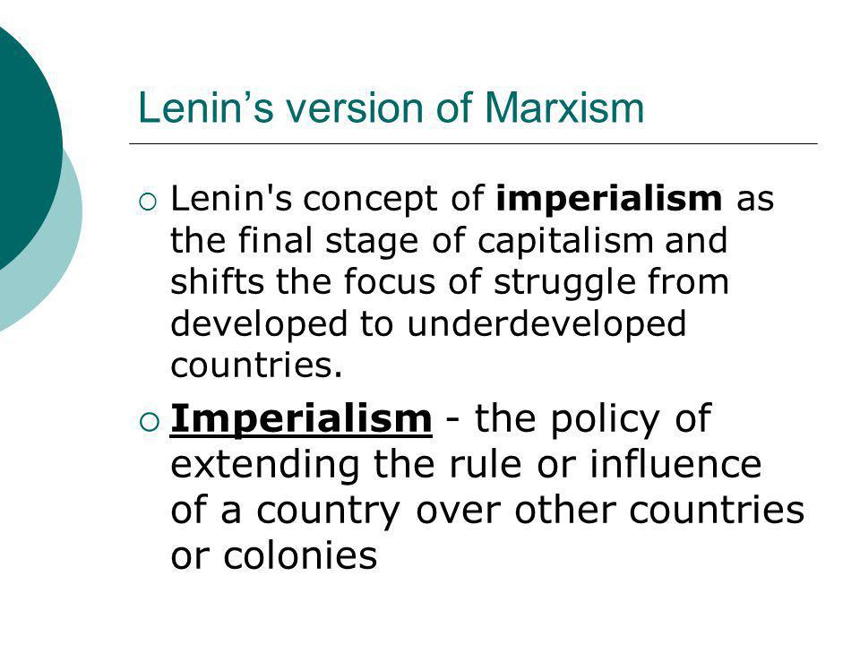 Lenin's version of Marxism  Lenin's concept of imperialism as the final stage of capitalism and shifts the focus of struggle from developed to underd