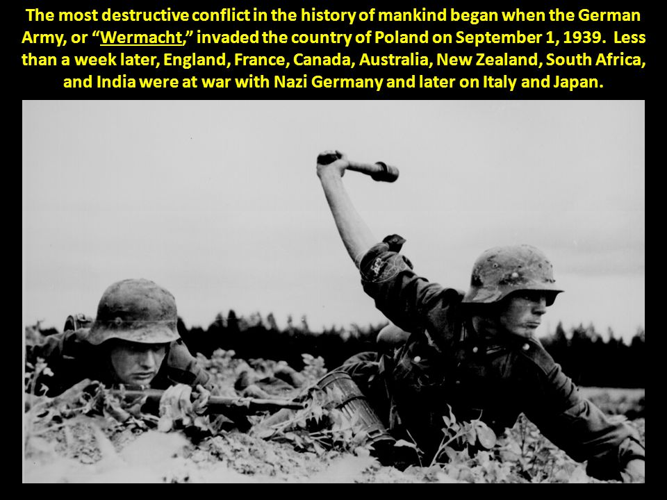 "The most destructive conflict in the history of mankind began when the German Army, or ""Wermacht,"" invaded the country of Poland on September 1, 1939."