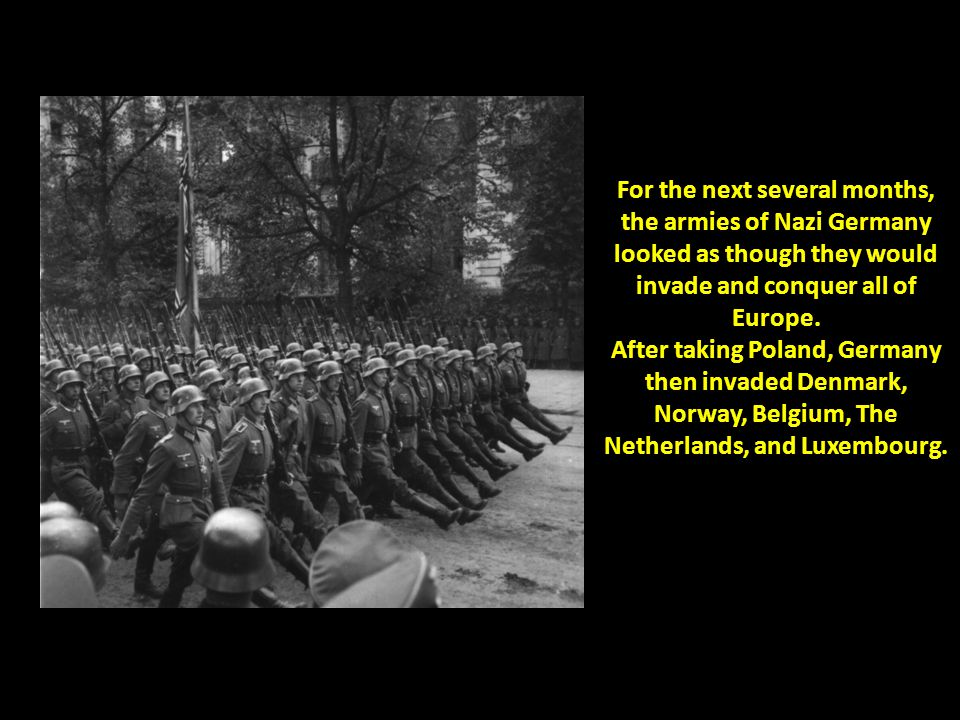 For the next several months, the armies of Nazi Germany looked as though they would invade and conquer all of Europe. After taking Poland, Germany the