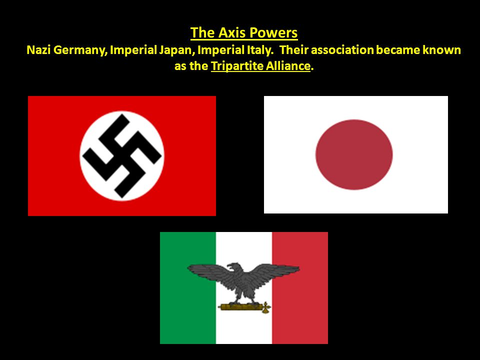 The Axis Powers Nazi Germany, Imperial Japan, Imperial Italy. Their association became known as the Tripartite Alliance.