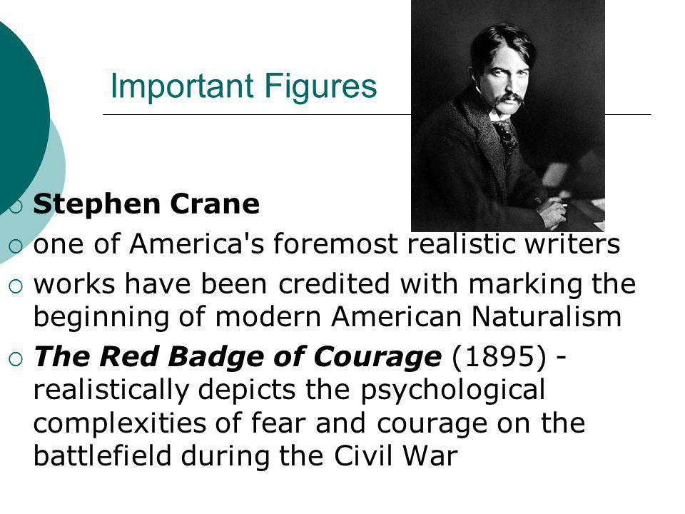 Important Figures  Stephen Crane  one of America s foremost realistic writers  works have been credited with marking the beginning of modern American Naturalism  The Red Badge of Courage (1895) - realistically depicts the psychological complexities of fear and courage on the battlefield during the Civil War