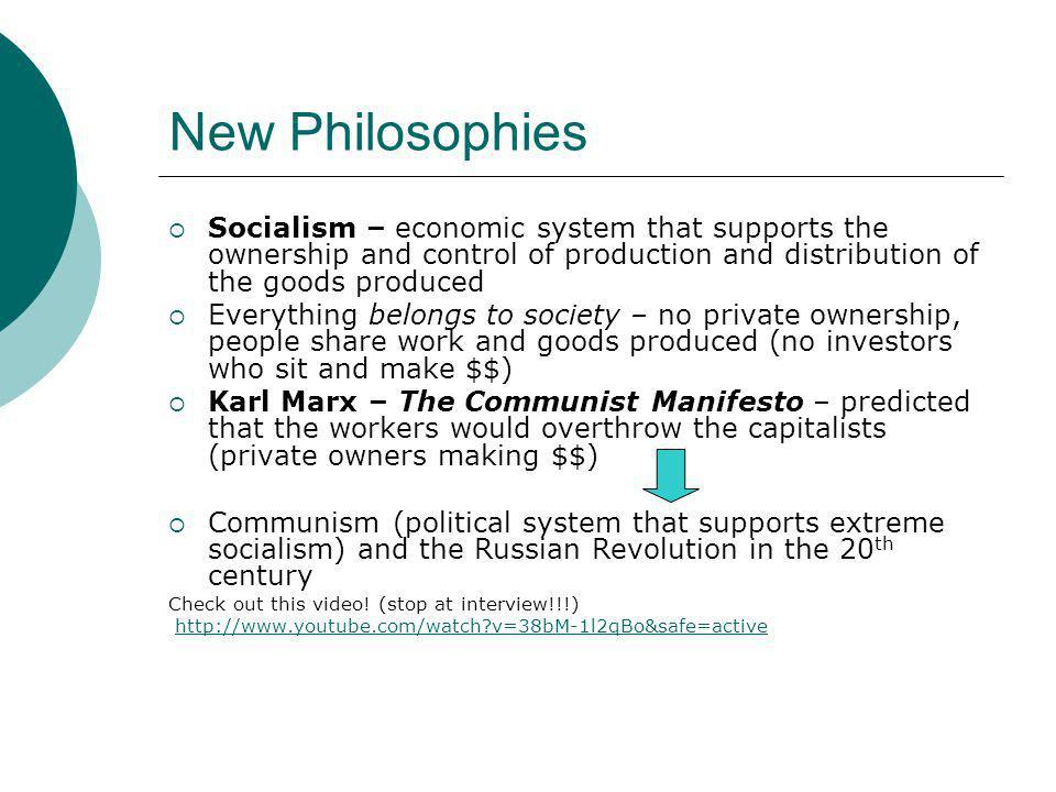 New Philosophies  Socialism – economic system that supports the ownership and control of production and distribution of the goods produced  Everything belongs to society – no private ownership, people share work and goods produced (no investors who sit and make $$)  Karl Marx – The Communist Manifesto – predicted that the workers would overthrow the capitalists (private owners making $$)  Communism (political system that supports extreme socialism) and the Russian Revolution in the 20 th century Check out this video.