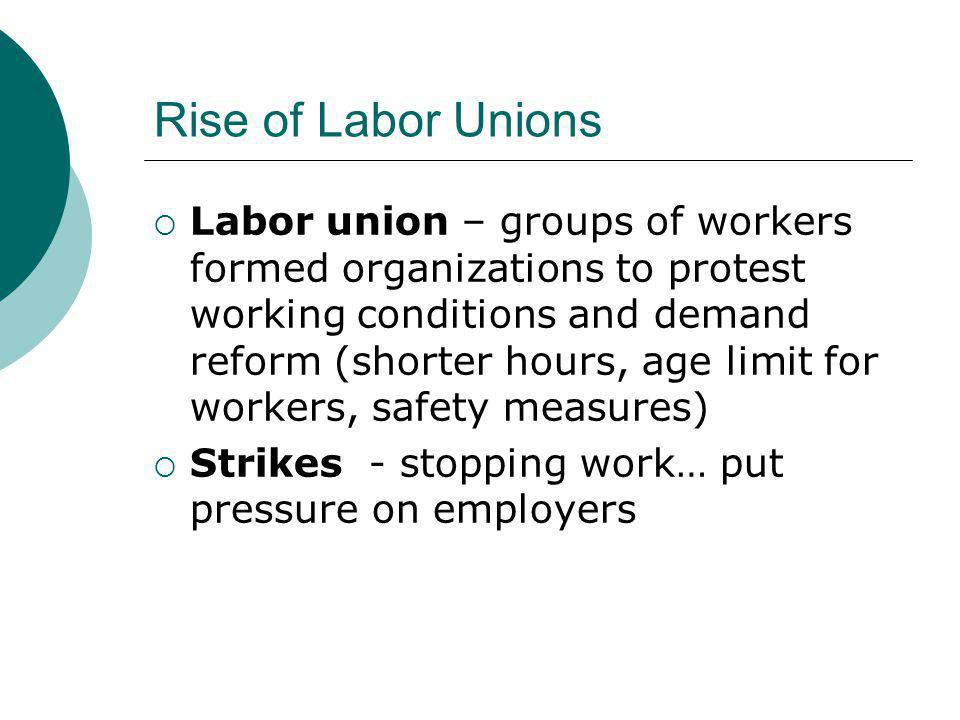 Rise of Labor Unions  Labor union – groups of workers formed organizations to protest working conditions and demand reform (shorter hours, age limit for workers, safety measures)  Strikes - stopping work… put pressure on employers