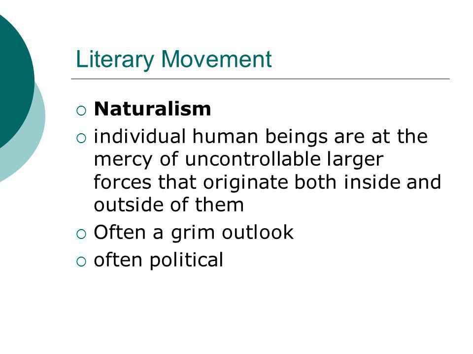 Literary Movement  Naturalism  individual human beings are at the mercy of uncontrollable larger forces that originate both inside and outside of them  Often a grim outlook  often political
