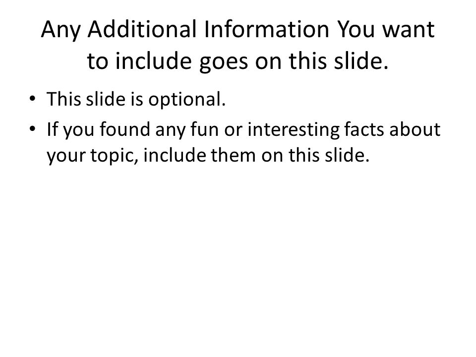 Any Additional Information You want to include goes on this slide. This slide is optional. If you found any fun or interesting facts about your topic,