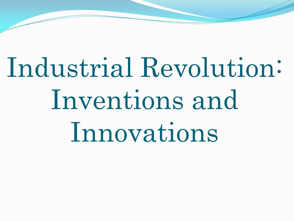 Essential Question What inventions came about during the Industrial Revolution and how did they change things?