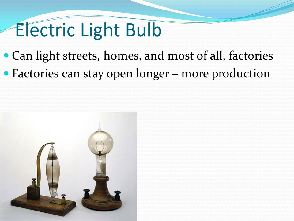 Electric Light Bulb Can light streets, homes, and most of all, factories Factories can stay open longer – more production