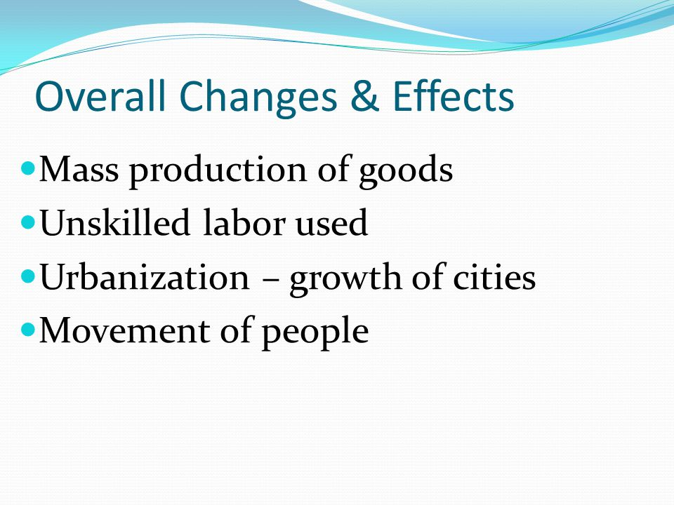 Overall Changes & Effects Mass production of goods Unskilled labor used Urbanization – growth of cities Movement of people
