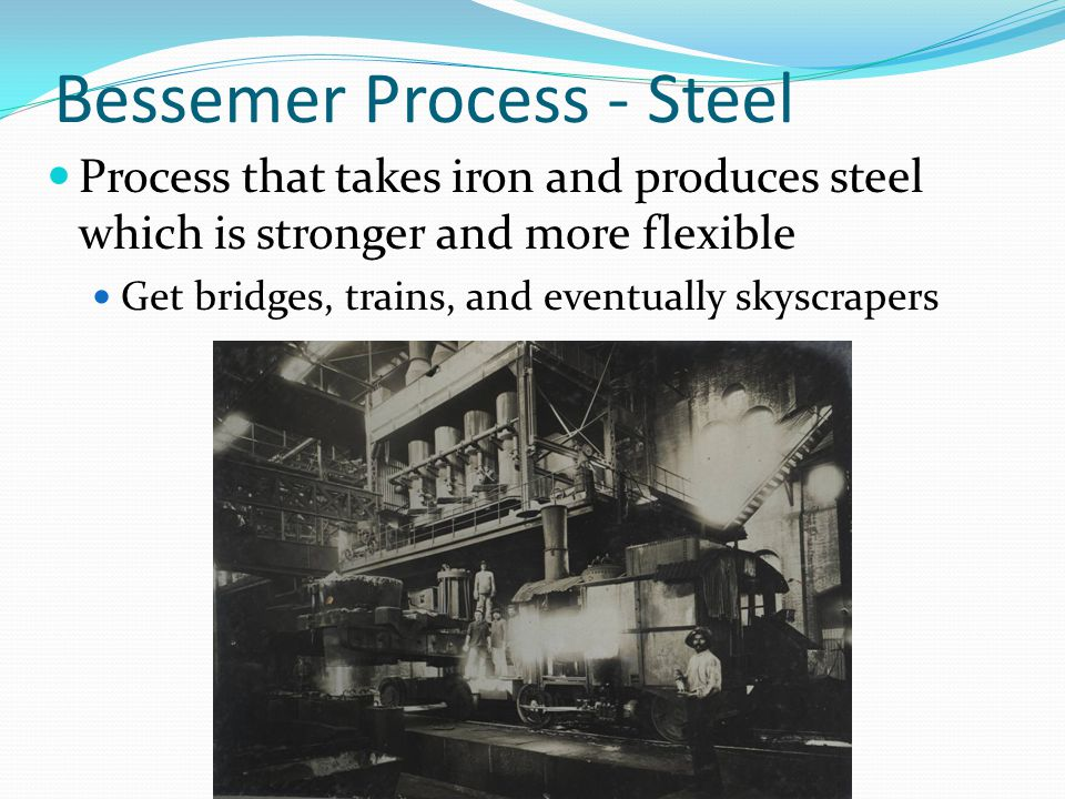 Bessemer Process - Steel Process that takes iron and produces steel which is stronger and more flexible Get bridges, trains, and eventually skyscraper