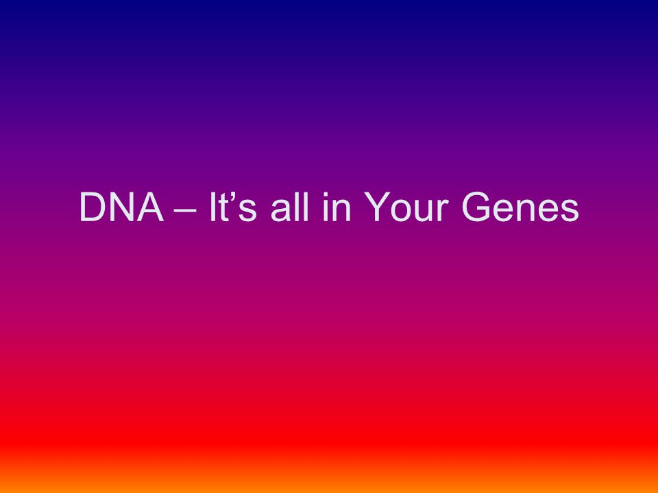 DNA – It's all in Your Genes