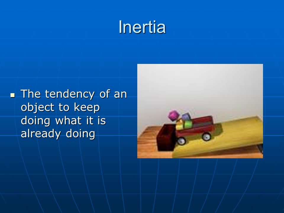 Inertia The tendency of an object to keep doing what it is already doing The tendency of an object to keep doing what it is already doing