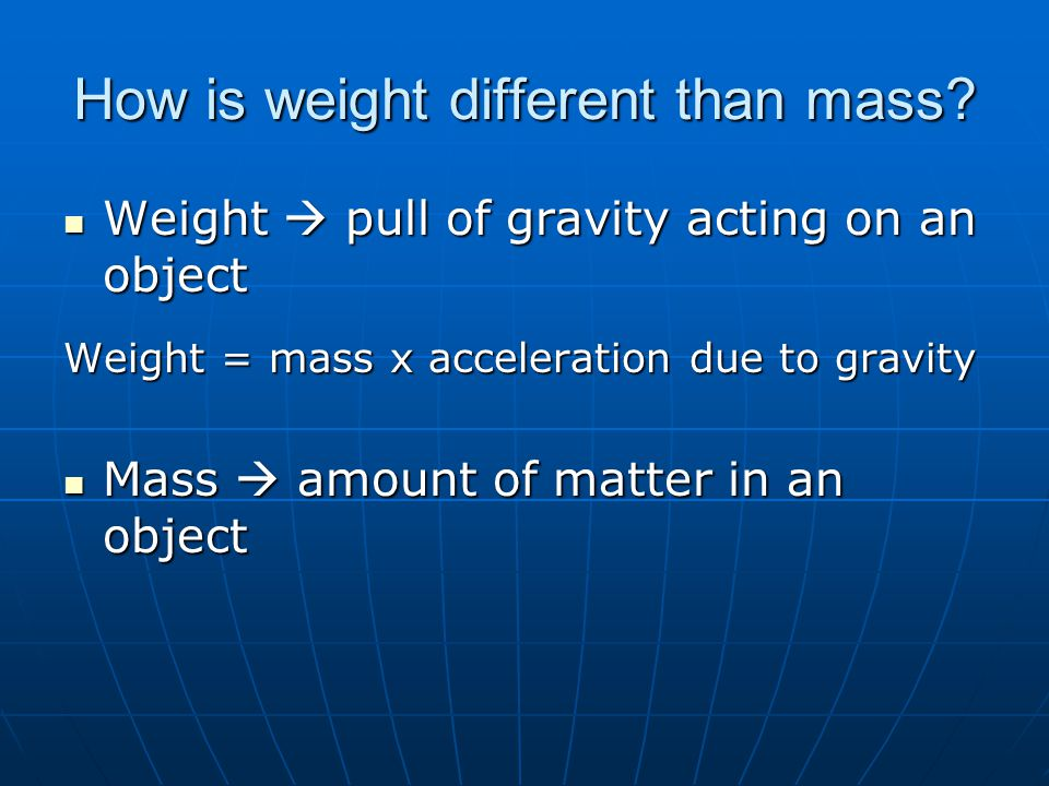 Weight  pull of gravity acting on an object Weight  pull of gravity acting on an object Weight = mass x acceleration due to gravity Mass  amount of