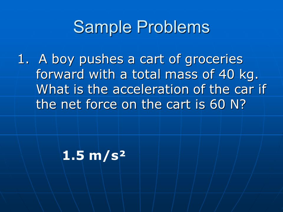 Sample Problems 1. A boy pushes a cart of groceries forward with a total mass of 40 kg. What is the acceleration of the car if the net force on the ca