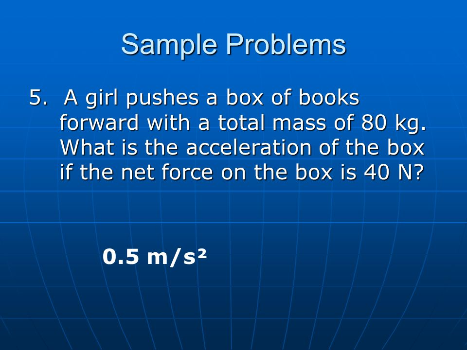 Sample Problems 5. A girl pushes a box of books forward with a total mass of 80 kg. What is the acceleration of the box if the net force on the box is
