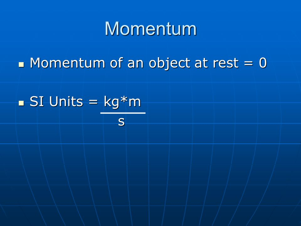 Momentum Momentum of an object at rest = 0 Momentum of an object at rest = 0 SI Units = kg*m SI Units = kg*m s