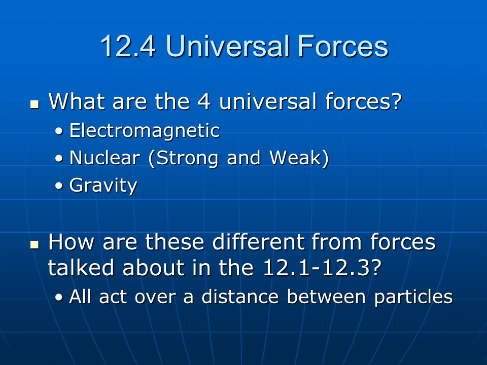 12.4 Universal Forces What are the 4 universal forces? What are the 4 universal forces? ElectromagneticElectromagnetic Nuclear (Strong and Weak)Nuclea