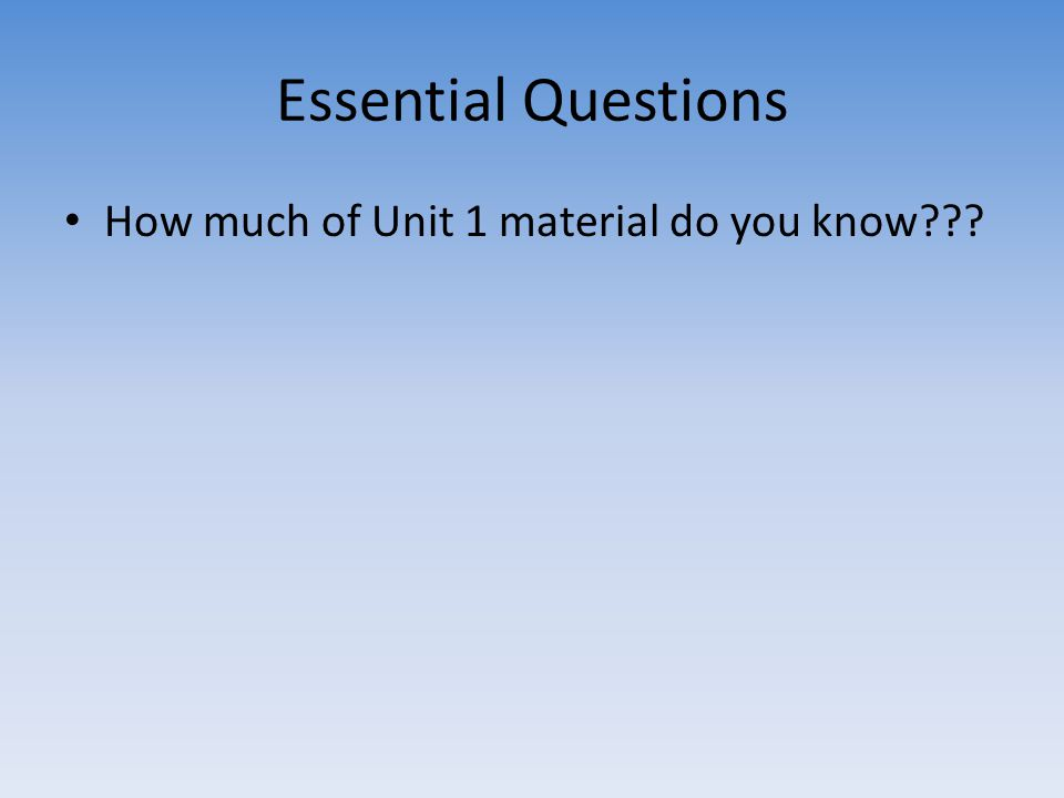 Essential Questions How much of Unit 1 material do you know???