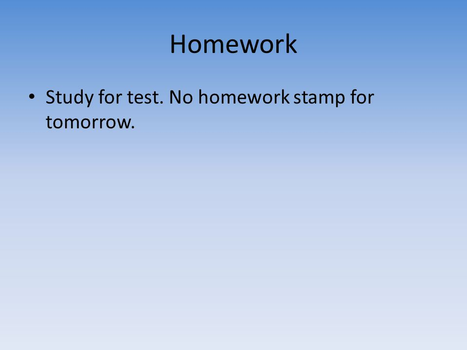 Homework Study for test. No homework stamp for tomorrow.