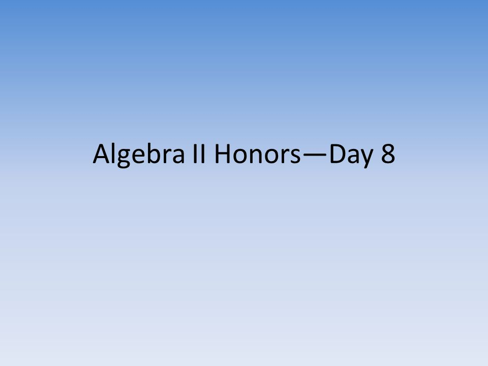 Algebra II Honors—Day 8
