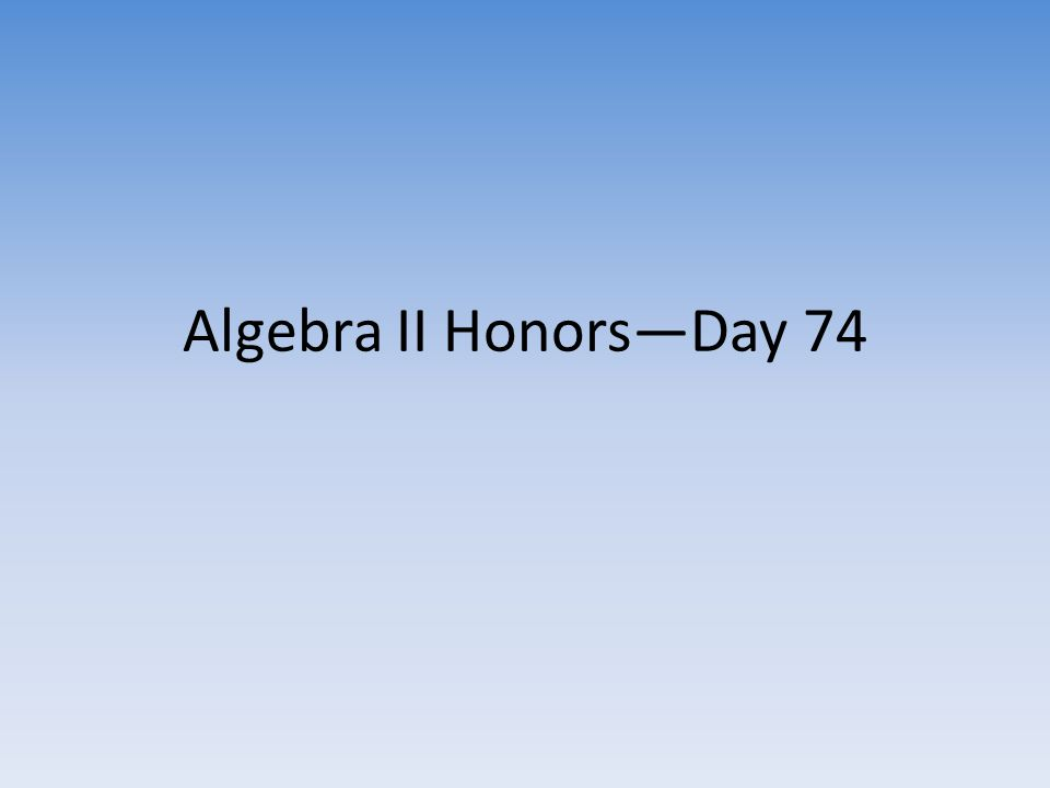 Algebra II Honors—Day 74