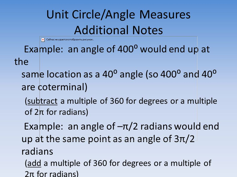 Unit Circle/Angle Measures Additional Notes Example: an angle of 400⁰ would end up at the same location as a 40⁰ angle (so 400⁰ and 40⁰ are coterminal) (subtract a multiple of 360 for degrees or a multiple of 2π for radians) Example: an angle of –π/2 radians would end up at the same point as an angle of 3π/2 radians (add a multiple of 360 for degrees or a multiple of 2π for radians)