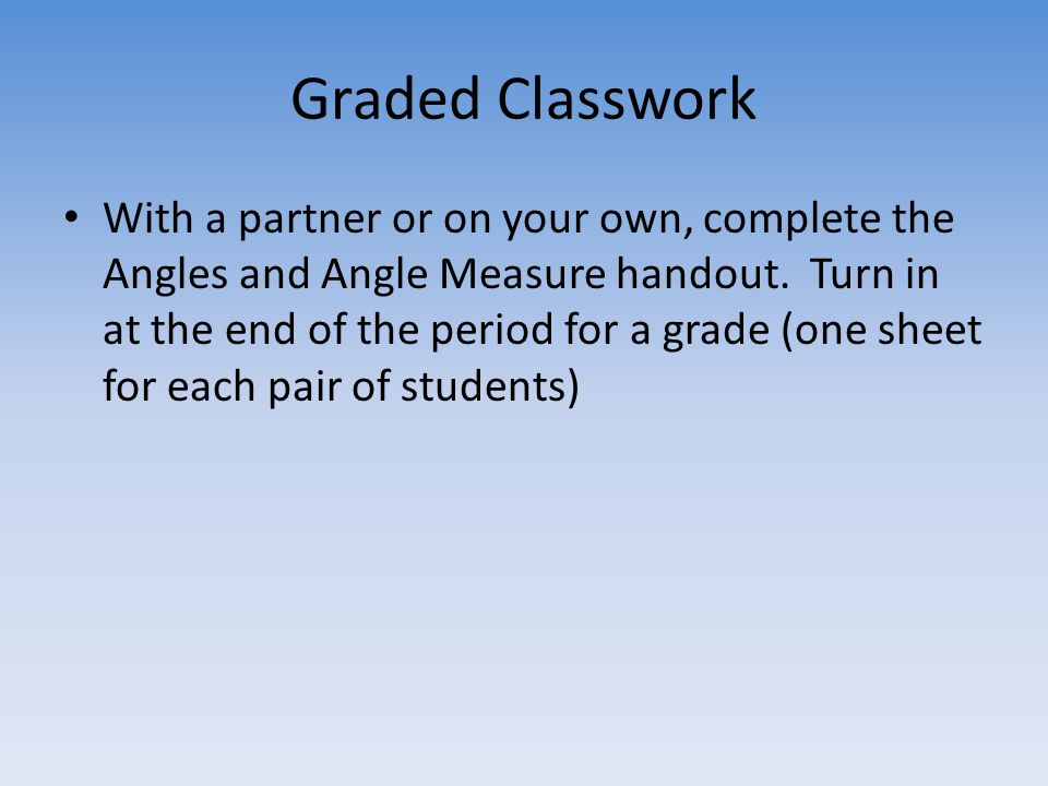 Graded Classwork With a partner or on your own, complete the Angles and Angle Measure handout.