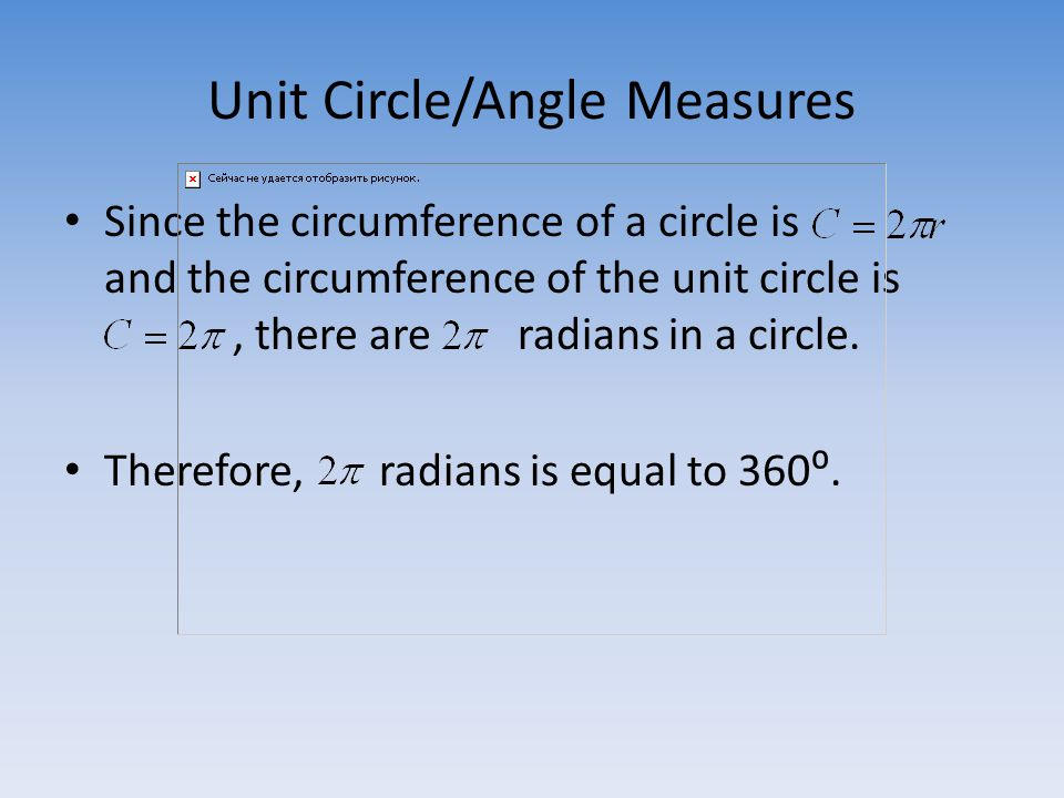 Unit Circle/Angle Measures Since the circumference of a circle is and the circumference of the unit circle is, there are radians in a circle.