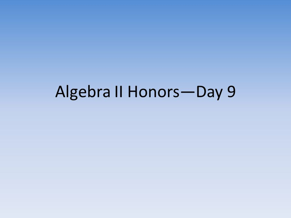 Algebra II Honors—Day 9