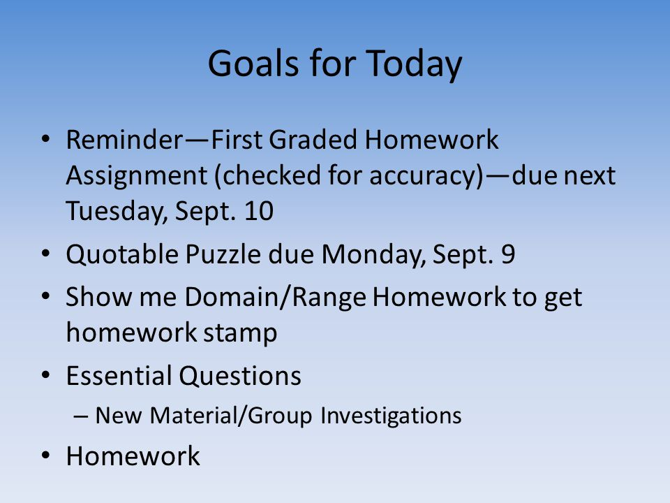 Goals for Today Reminder—First Graded Homework Assignment (checked for accuracy)—due next Tuesday, Sept.