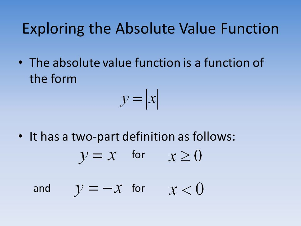 Exploring the Absolute Value Function The absolute value function is a function of the form It has a two-part definition as follows: for and for