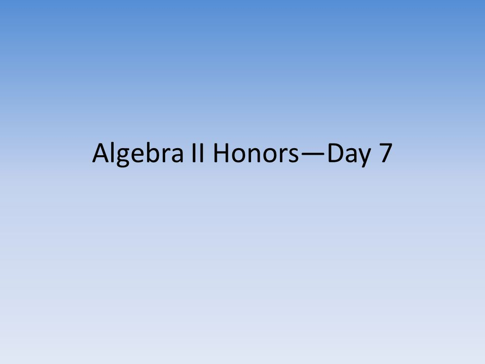Algebra II Honors—Day 7