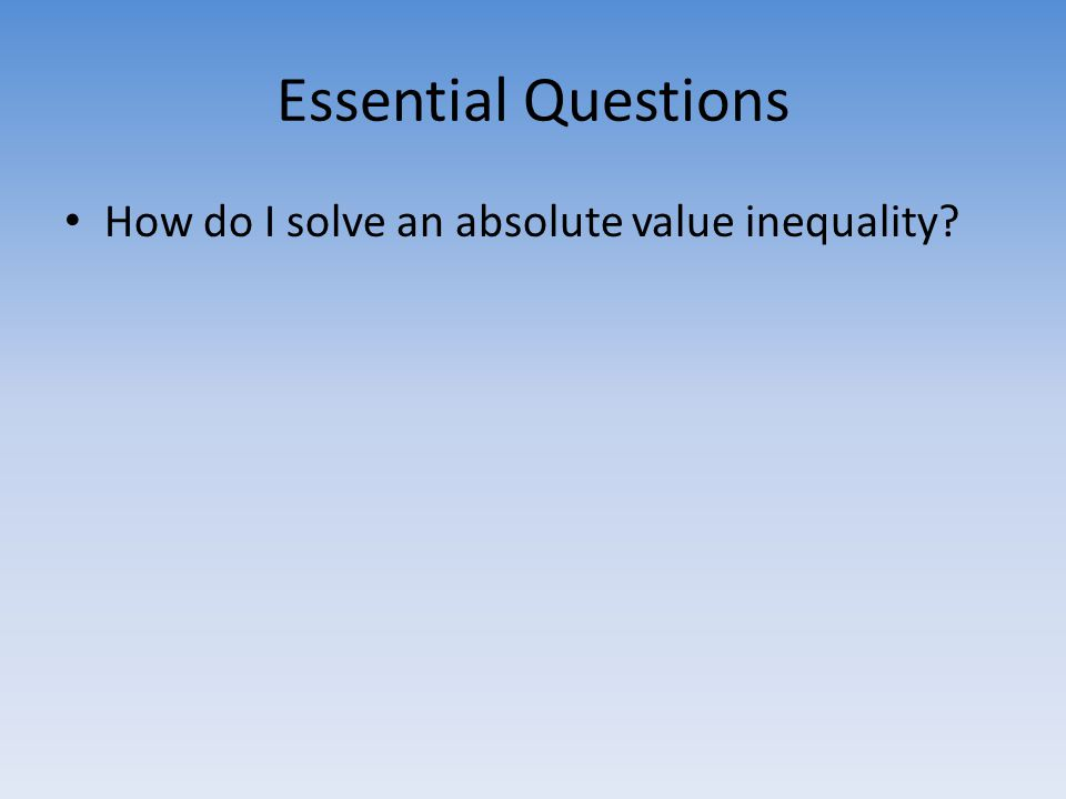 Essential Questions How do I solve an absolute value inequality