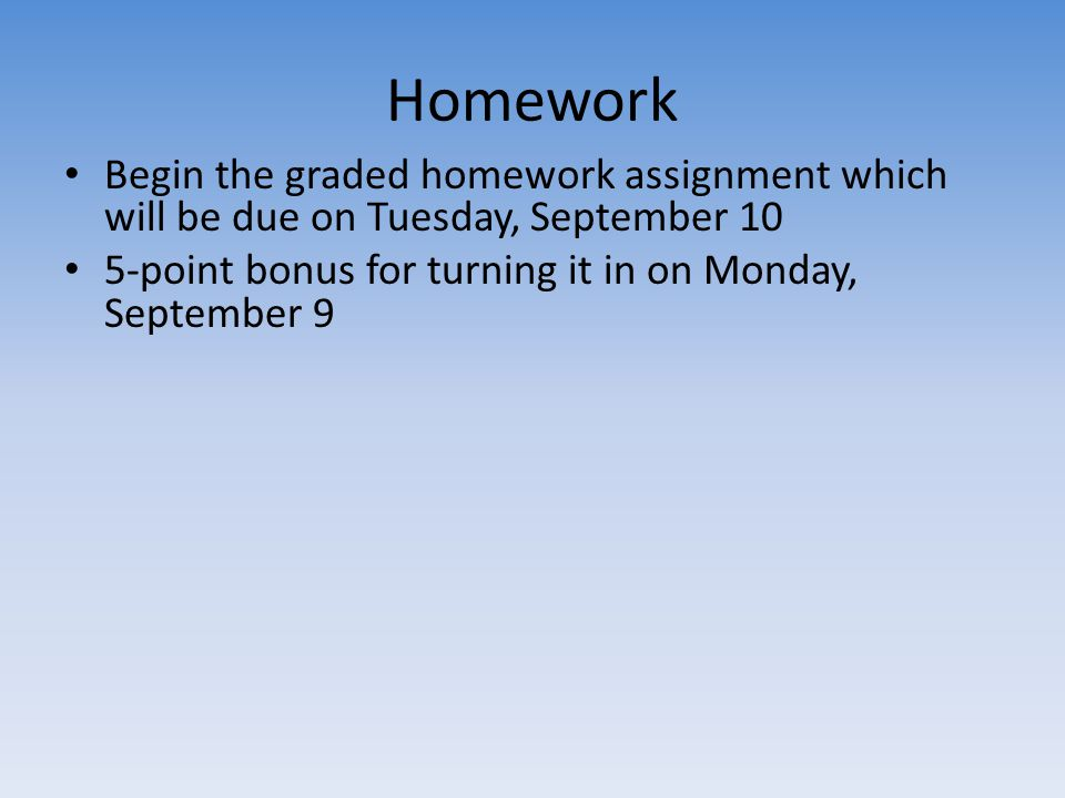Homework Begin the graded homework assignment which will be due on Tuesday, September 10 5-point bonus for turning it in on Monday, September 9