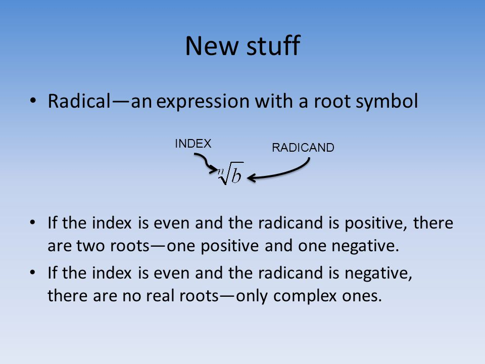 New stuff Radical—an expression with a root symbol If the index is even and the radicand is positive, there are two roots—one positive and one negativ