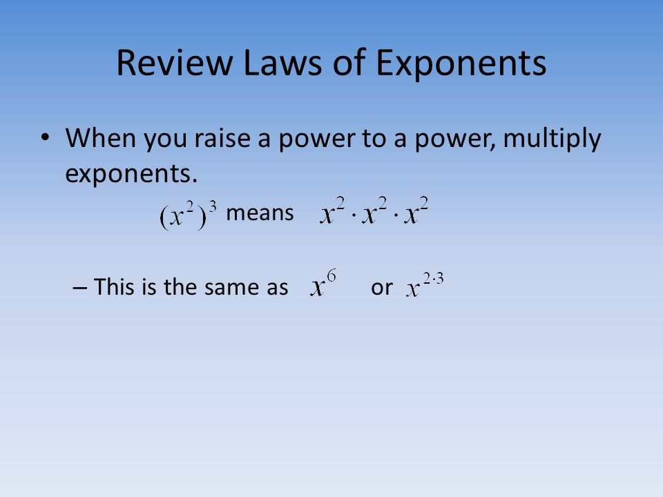 Review Laws of Exponents When you raise a power to a power, multiply exponents. means – This is the same as or