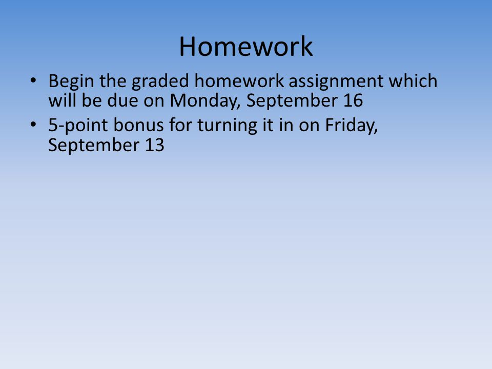 Homework Begin the graded homework assignment which will be due on Monday, September 16 5-point bonus for turning it in on Friday, September 13