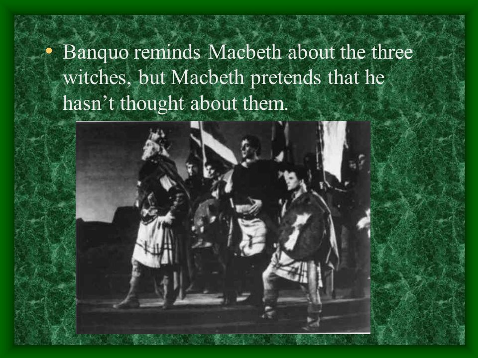 Banquo reminds Macbeth about the three witches, but Macbeth pretends that he hasn't thought about them.