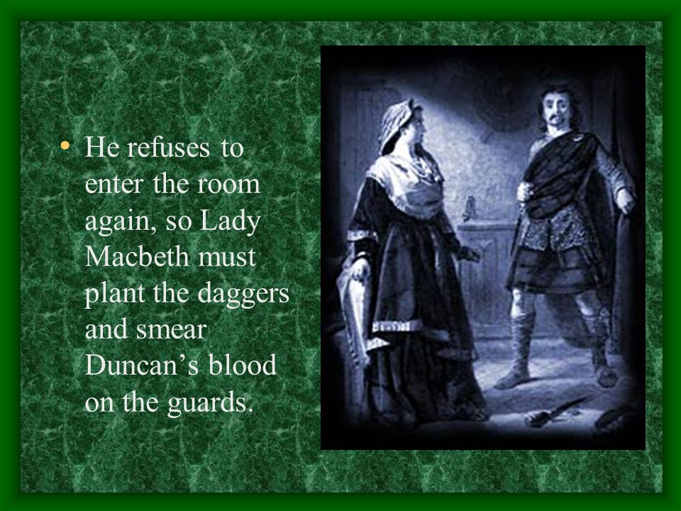 He refuses to enter the room again, so Lady Macbeth must plant the daggers and smear Duncan's blood on the guards.