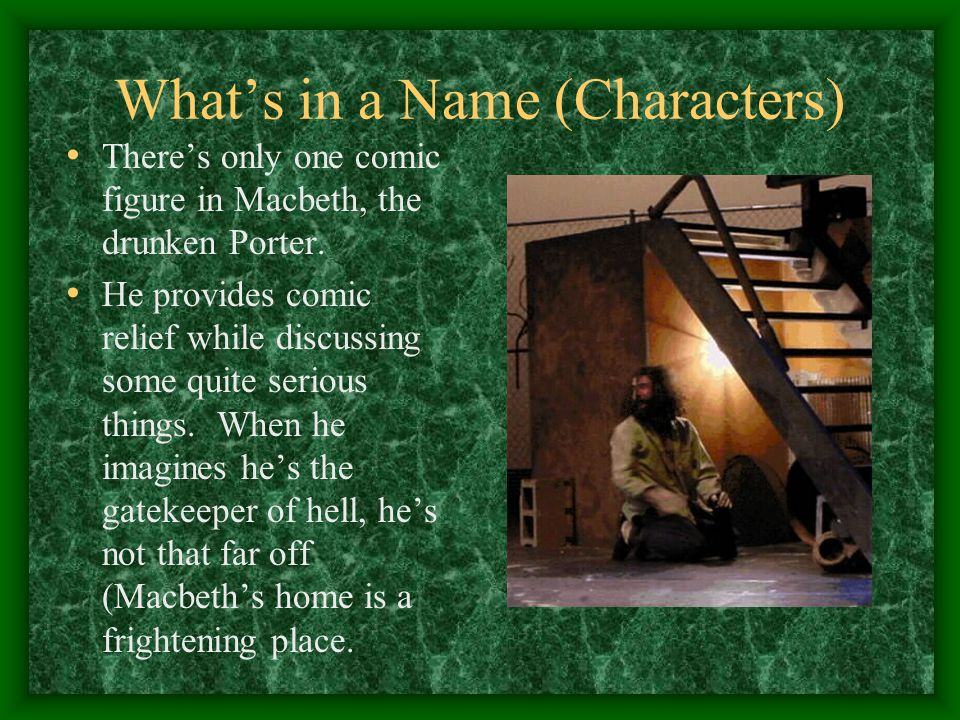 What's in a Name (Characters) There's only one comic figure in Macbeth, the drunken Porter.